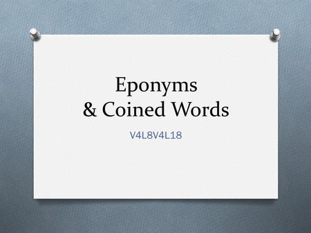 Eponyms & Coined Words V4L8V4L18. Eponyms are words that come from the name of a person or place.