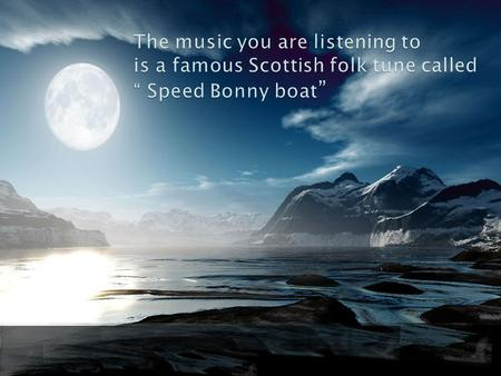 "The music you are listening to is a famous Scottish folk tune called "" Speed Bonny boat """
