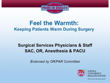 Feel the Warmth: Keeping Patients Warm During Surgery Surgical Services Physicians & Staff SAC, OR, Anesthesia & PACU Endorsed by OR/PAR Committee.