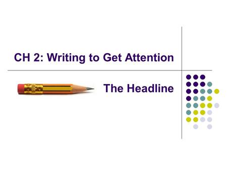 CH 2: Writing to Get Attention The Headline. 4 Things a Headline Must Do: 1) Get attention 2) Target the audience 3) Deliver a complete message (that.