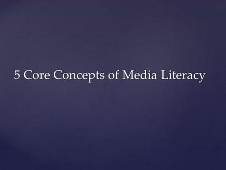 5 Core Concepts of Media Literacy. 1. 1. MEDIA MESSAGES ARE CONSTRUCTED. Somebody makes up the TV shows, movies, video games, etc. you use. (Authorship)
