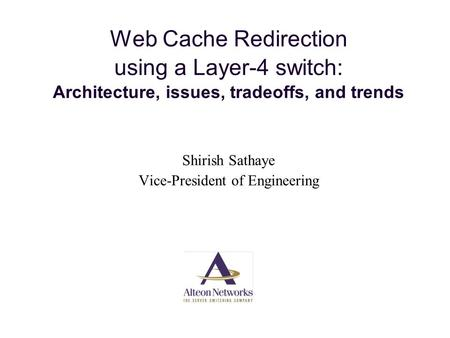 Web Cache Redirection using a Layer-4 switch: Architecture, issues, tradeoffs, and trends Shirish Sathaye Vice-President of Engineering.