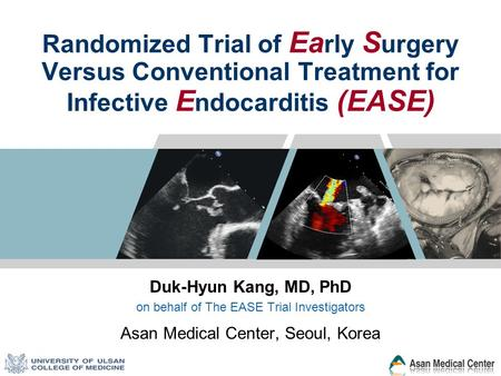 Randomized Trial of Ea rly S urgery Versus Conventional Treatment for Infective E ndocarditis (EASE) Duk-Hyun Kang, MD, PhD on behalf of The EASE Trial.