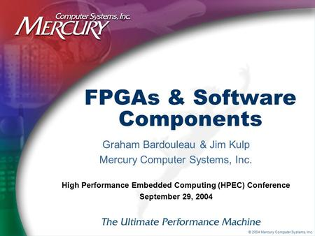 © 2004 Mercury Computer Systems, Inc. FPGAs & Software Components Graham Bardouleau & Jim Kulp Mercury Computer Systems, Inc. High Performance Embedded.