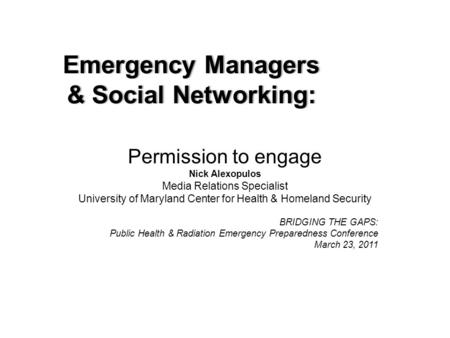 Emergency ManagersEmergency Managers & Social Networking:& Social Networking: Permission to engage Nick Alexopulos Media Relations Specialist University.