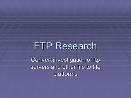 FTP Research Convert investigation of ftp servers and other file to file platforms.