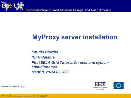 FP6−2004−Infrastructures−6-SSA-026409 www.eu-eela.org E-infrastructure shared between Europe and Latin America MyProxy server installation Emidio Giorgio.