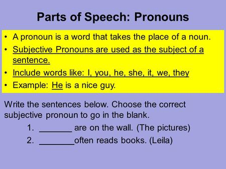 Parts of Speech: Pronouns A pronoun is a word that takes the place of a noun. Subjective Pronouns are used as the subject of a sentence. Include words.