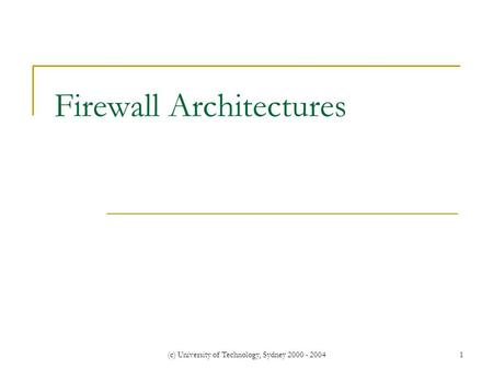 (c) University of Technology, Sydney 2000 - 20041 Firewall Architectures.