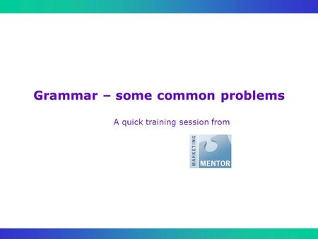 Grammar – some common problems A quick training session from