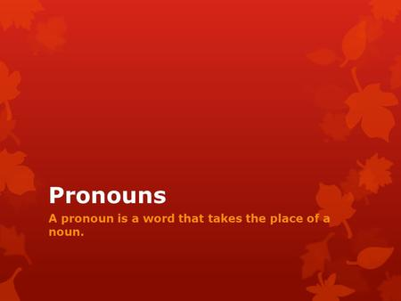 Pronouns A pronoun is a word that takes the place of a noun.