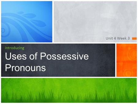 Unit 4 Week 3 Introducing Uses of Possessive Pronouns.