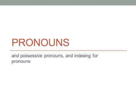 PRONOUNS and possessive pronouns, and indexing for pronouns.