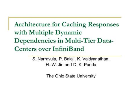 Architecture for Caching Responses with Multiple Dynamic Dependencies in Multi-Tier Data- Centers over InfiniBand S. Narravula, P. Balaji, K. Vaidyanathan,
