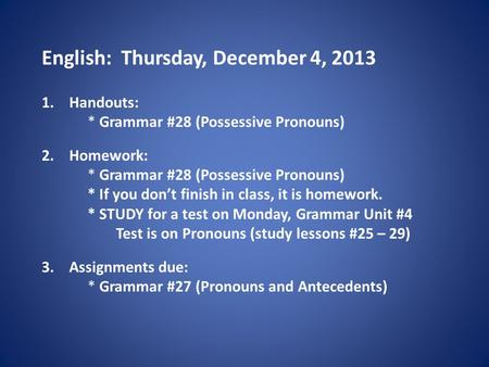 English: Thursday, December 4, 2013 1.Handouts: * Grammar #28 (Possessive Pronouns) 2.Homework: * Grammar #28 (Possessive Pronouns) * If you don't finish.