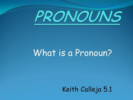 What is a Pronoun? Keith Calleja 5.1. What is a Pronoun? A Pronoun is a word which is used instead of a Noun.
