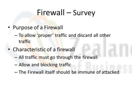 Firewall – Survey Purpose of a Firewall – To allow 'proper' traffic and discard all other traffic Characteristic of a firewall – All traffic must go through.