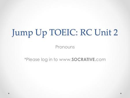 Jump Up TOEIC: RC Unit 2 Pronouns *Please log in to www. SOCRATIVE. com.
