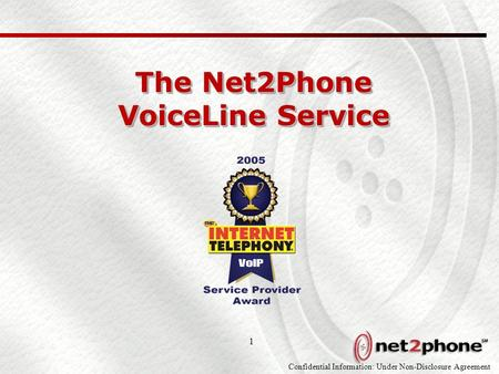 Confidential Information: Under Non-Disclosure Agreement 1 The Net2Phone VoiceLine Service.