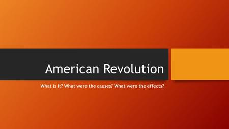 American Revolution What is it? What were the causes? What were the effects?