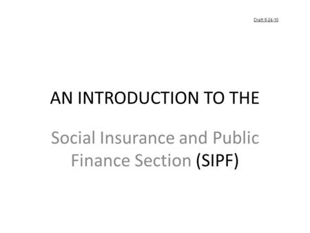 AN INTRODUCTION TO THE Social Insurance and Public Finance Section (SIPF) Draft 8-24-10.