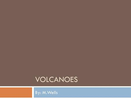 Volcanoes By: M.Wells.