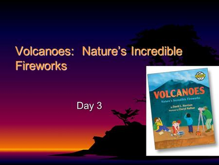 Volcanoes: Nature's Incredible Fireworks Day 3 Volcanoes: Nature's Incredible Firewords Author: David L. HarrisonAuthor: David L. Harrison Illustrator: