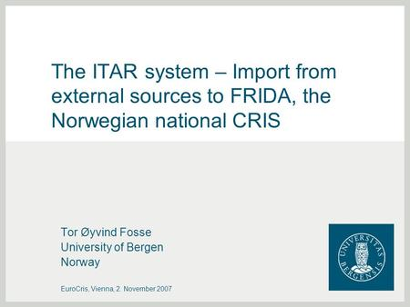 The ITAR system – Import from external sources to FRIDA, the Norwegian national CRIS Tor Øyvind Fosse University of Bergen Norway EuroCris, Vienna, 2.