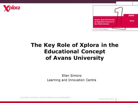 7 december 2010 LEARNING CENTRES : VERS UN MODELE A LA FRANCAISE ? 1 The Key Role of Xplora in the Educational Concept of Avans University Ellen Simons.
