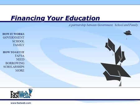 Www.fastweb.com Financing Your Education A partnership between Government, School and Family. HOW IT WORKS GOVERNMENT SCHOOL FAMILY HOW TO GET IT FAFSA.