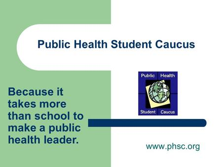 Public Health Student Caucus www.phsc.org Because it takes more than school to make a public health leader.