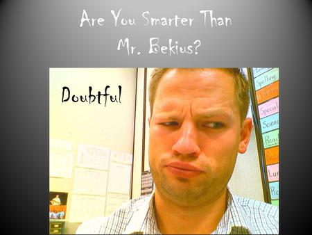 Are You Smarter Than Mr. Bekius? Doubtful. Mr. Bekius climbed to the top of the Empire State Building and dropped an quarter. He watched it fall to the.
