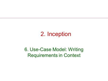 2. Inception 6. Use-Case Model: Writing Requirements in Context.