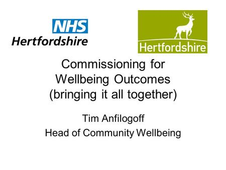 Commissioning for Wellbeing Outcomes (bringing it all together) Tim Anfilogoff Head of Community Wellbeing.