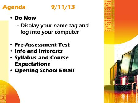 Agenda9/11/13 Do Now –Display your name tag and log into your computer Pre-Assessment Test Info and Interests Syllabus and Course Expectations Opening.