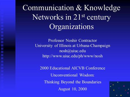 Communication & Knowledge Networks in 21 st century Organizations Professor Noshir Contractor University of Illinois at Urbana-Champaign