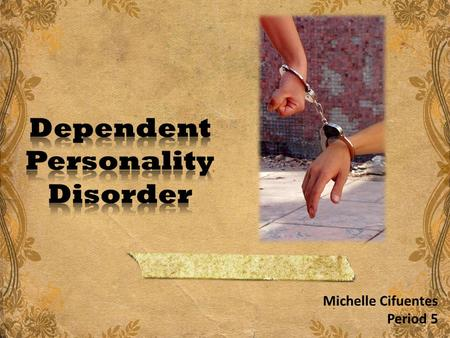 Michelle Cifuentes Period 5. Dependent Personality Disorder Dependent personality disorder is characterized by a long-standing need for a person to be.