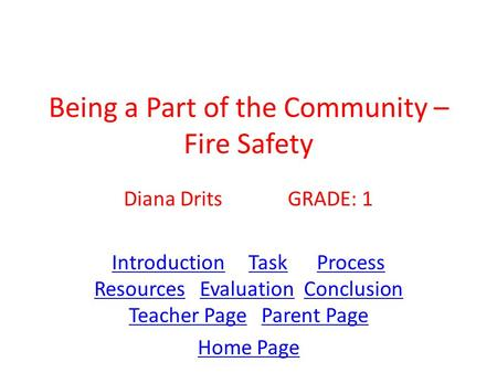 Being a Part of the Community – Fire Safety Diana Drits GRADE: 1 IntroductionIntroduction Task Process Resources Evaluation Conclusion Teacher Page Parent.