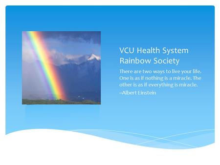 VCU Health System Rainbow Society There are two ways to live your life. One is as if nothing is a miracle. The other is as if everything is miracle. --Albert.
