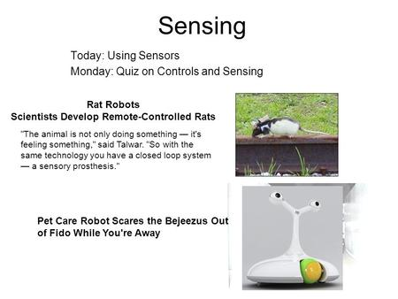 Sensing Today: Using Sensors Monday: Quiz on Controls and Sensing Rat Robots Scientists Develop Remote-Controlled Rats The animal is not only doing something.