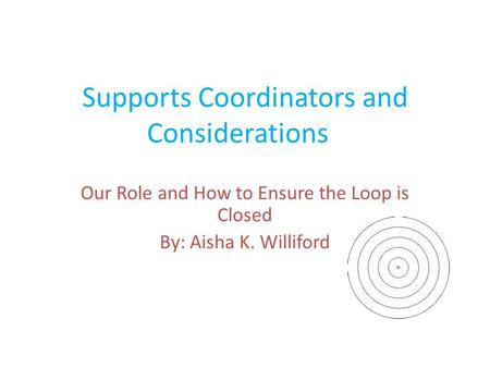 Supports Coordinators and Considerations Our Role and How to Ensure the Loop is Closed By: Aisha K. Williford.