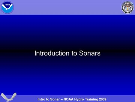 Intro to Sonar – NOAA Hydro Training 2009 Introduction to Sonars.