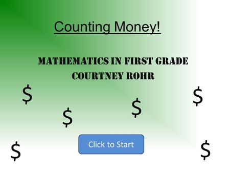 Counting Money! Mathematics in First Grade Courtney Rohr Click to Start $ $ $ $ $ $