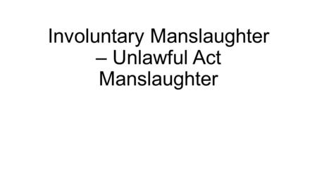 Involuntary Manslaughter – Unlawful Act Manslaughter.