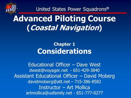 Advanced Piloting Course (Coastal Navigation) Chapter 1 Considerations Educational Officer – Dave West - 651-429-3840 Assistant Educational.