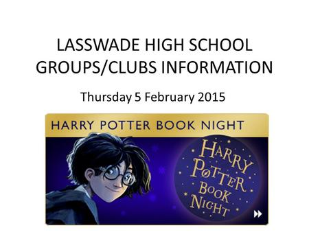 LASSWADE HIGH SCHOOL GROUPS/CLUBS INFORMATION Thursday 5 February 2015.
