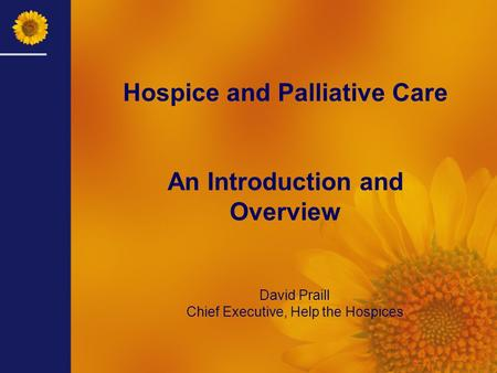 David Praill Chief Executive, Help the Hospices Hospice and Palliative Care An Introduction and Overview.