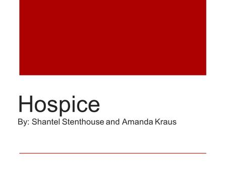 Hospice By: Shantel Stenthouse and Amanda Kraus. Patient Description Hospice care is for seriously ill patients to spend their final months living, rather.