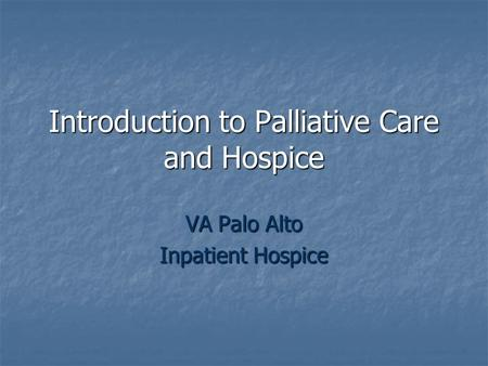 Introduction to Palliative Care and Hospice VA Palo Alto Inpatient Hospice.