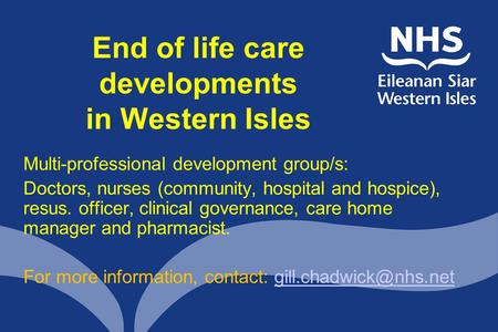 End of life care developments in Western Isles Multi-professional development group/s: Doctors, nurses (community, hospital and hospice), resus. officer,
